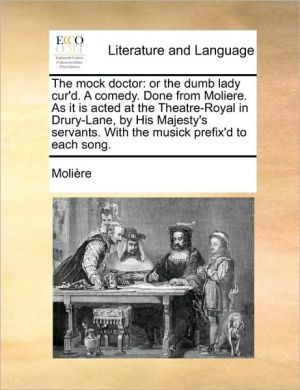 The mock doctor: or the dumb lady cur'd. A comedy. Done from Moliere. As it is acted at the Theatre-Royal in Drury-Lane, by His Majesty's servants. With the musick prefix'd to each song. - Moli re