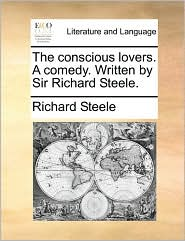 The Conscious Lovers. a Comedy. Written by Sir Richard Steele.