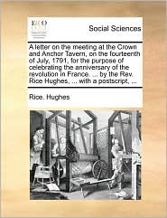A letter on the meeting at the Crown and Anchor Tavern, on the fourteenth of July, 1791, for the purpose of celebrating the anniversary of the revolution in France. ... by the Rev. Rice Hughes, ... with a postscript, ... - Rice. Hughes