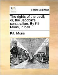 The rights of the devil: or, the Jacobin's consolation. By Kit Moris, in hell. - Kit. Moris