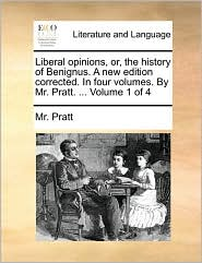 Liberal opinions, or, the history of Benignus. A new edition corrected. In four volumes. By Mr. Pratt. ... Volume 1 of 4