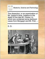The dissection; or an examination of Mr. Ingram's blow, (relative to the death of the late Mr. Clarke,) in which are contained some pertinent cases from Morgagni and Mr. Pott; ...
