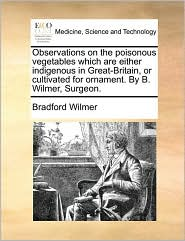 Observations on the poisonous vegetables which are either indigenous in Great-Britain, or cultivated for ornament. By B. Wilmer, Surgeon.