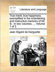 True merit, true happiness; exemplified in the entertaining and instructive memoirs of Mr. S-. In two volumes. ... Volume 1 of 2 - Jean Digard de Kerguette