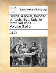 Selina, a novel, founded on facts. By a lady. In three volumes. ... Volume 3 of 3