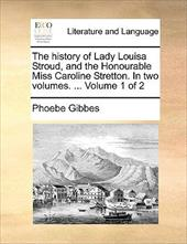 The History of Lady Louisa Stroud, and the Honourable Miss Caroline Stretton. in Two Volumes. ... Volume 1 of 2 - Gibbes, Phoebe