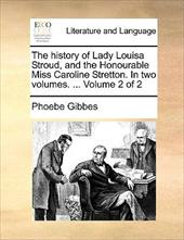 The History of Lady Louisa Stroud, and the Honourable Miss Caroline Stretton. in Two Volumes. ... Volume 2 of 2 - Gibbes, Phoebe