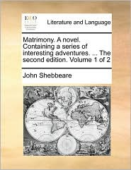 Matrimony. A novel. Containing a series of interesting adventures. ... The second edition. Volume 1 of 2 - John Shebbeare