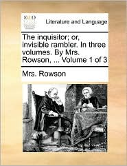 The inquisitor; or, invisible rambler. In three volumes. By Mrs. Rowson, . Volume 1 of 3