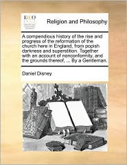 A compendious history of the rise and progress of the reformation of the church here in England, from popish darkness and superstition. Together with an account of nonconformity, and the grounds thereof, ... By a Gentleman. - Daniel Disney