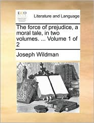 The force of prejudice, a moral tale, in two volumes. ... Volume 1 of 2 - Joseph Wildman