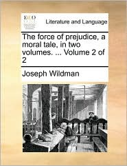 The force of prejudice, a moral tale, in two volumes. ... Volume 2 of 2 - Joseph Wildman