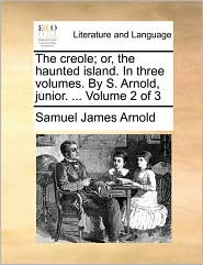 The creole; or, the haunted island. In three volumes. By S. Arnold, junior. . Volume 2 of 3 - Samuel James Arnold