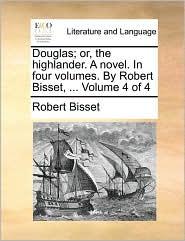Douglas; Or, the Highlander. a Novel. in Four Volumes. by Robert Bisset, ... Volume 4 of 4