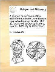 A  Sermon on Occasion of the Death and Funeral of John Deacle, Esq; Who Departed This Life, Oct. 29. Preached at Crosby-Square, Nov.10, 1723. by B. G