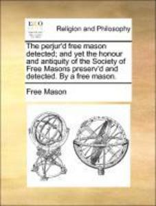 The perjur´d free mason detected; and yet the honour and antiquity of the Society of Free Masons preserv´d and detected. By a free mason. als Tasc... - Gale ECCO, Print Editions