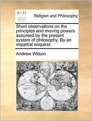 Short Observations on the Principles and Moving Powers Assumed by the Present System of Philosophy. by an Impartial Enquirer.