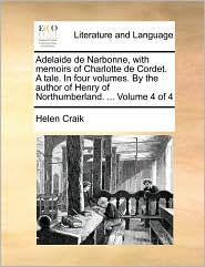 Adelaide de Narbonne, with memoirs of Charlotte de Cordet. A tale. In four volumes. By the author of Henry of Northumberland. ... Volume 4 of 4 - Helen Craik