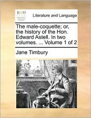The male-coquette; or, the history of the Hon. Edward Astell. In two volumes. ... Volume 1 of 2 - Jane Timbury