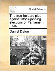 The free-holders plea against stock-jobbing elections of Parliament men. - Daniel Defoe