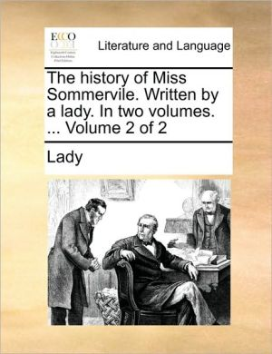 The history of Miss Sommervile. Written by a lady. In two volumes. . Volume 2 of 2 - Lady