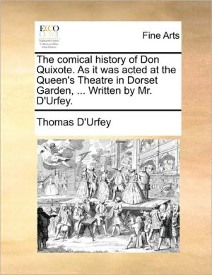 The comical history of Don Quixote. As it was acted at the Queen's Theatre in Dorset Garden, . Written by Mr. D'Urfey.
