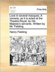 Love in Several Masques. a Comedy, as It Is Acted at the Theatre-Royal, by His Majesty's Servants. Written by Mr. Fielding.