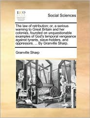 The law of retribution; or, a serious warning to Great Britain and her colonies, founded on unquestionable examples of God's temporal vengeance against tyrants, slave-holders, and oppressors. ... By Granville Sharp. - Granville Sharp