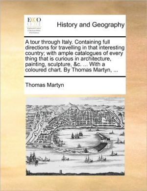 A tour through Italy. Containing full directions for travelling in that interesting country; with ample catalogues of every thing that is curious in architecture, painting, sculpture, & c. . With a coloured chart. By Thomas Martyn, .