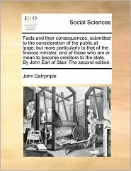 Facts and their consequences, submitted to the consideration of the public at large; but more particularly to that of the finance minister, and of those who are or mean to become creditors to the state. By John Earl of Stair. The second edition. - John Dalrymple