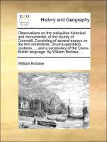 Observations on the antiquities historical and monumental, of the county of Cornwall. Consisting of several essays on the first inhabitants, Druid-superstition, customs, ... and a vocabulary of the Cornu-British language. By William Borlase, ...