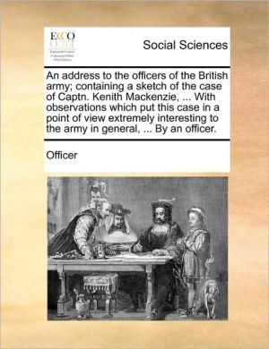 An address to the officers of the British army; containing a sketch of the case of Captn. Kenith Mackenzie, . With observations which put this case in a point of view extremely interesting to the army in general, . By an officer. - Officer