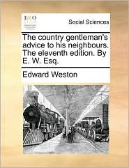 The country gentleman's advice to his neighbours. The eleventh edition. By E.W. Esq. - Edward Weston