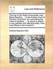 The trial of the Right Honourable Lady Maria Bayntun, . in the Arches Court at Doctors Commons, for committing the crime of adultery, . To which is added, a very pathetic and affecting letter, from Lady Maria to her husband, . - Andrew Bayntun-Rolt