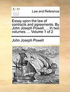 Essay Upon the Law of Contracts and Agreements. by John Joseph Powell, ... in Two Volumes. ... Volume 1 of 2