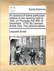 An account of some particulars relative to the meeting held at York, on Thursday the 30th of December, 1779. By Leonard Smelt, Esq. The second edition. - Leonard Smelt