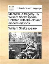 Macbeth. a Tragedy. by William Shakespeare. Collated with the Old and Modern Editions. - Shakespeare, William