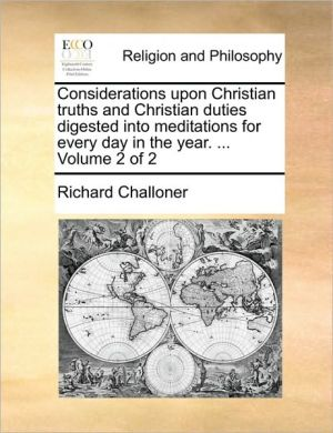 Considerations Upon Christian Truths and Christian Duties Digested Into Meditations for Every Day in the Year. ... Volume 2 of 2