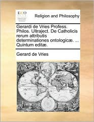 Gerardi de Vries Profess. Philos. Ultraject. De Catholicis rerum attributis determinationes ontologic. . Quintum edit. - Gerard de Vries