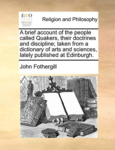 A  Brief Account of the People Called Quakers, Their Doctrines and Discipline; Taken from a Dictionary of Arts and Sciences, Lately Published at Edin