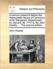 A sermon preach'd before the Honourable House of Commons at St. Margaret's Westminster, on January 30. 1717-8. By John Hoadly, ... The second edition.