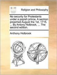 No security for Protestants under a popish prince. A sermon preached August the 1st, 1715. ... By Antony Holbrook, ... The second edition.