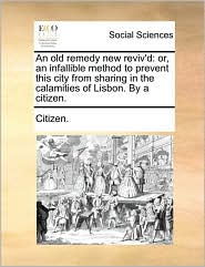 An old remedy new reviv'd: or, an infallible method to prevent this city from sharing in the calamities of Lisbon. By a citizen. - Citizen.