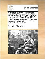 A short history of the British Empire during the last twenty months; viz. from May 1792 to the close of the year 1793. By Francis Plowden, ... - Francis Plowden