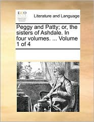 Peggy and Patty; or, the sisters of Ashdale. In four volumes. ... Volume 1 of 4 - See Notes Multiple Contributors