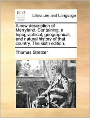 A new description of Merryland. Containing, a topographical, geographical, and natural history of that country. The sixth edition. - Thomas Stretzer