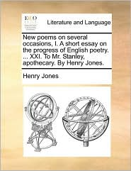 New Poems on Several Occasions, I. a Short Essay on the Progress of English Poetry. ... XXI. to Mr. Stanley, Apothecary. by Henry Jones.