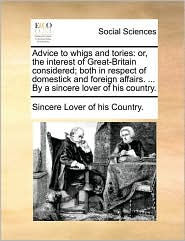 Advice to whigs and tories: or, the interest of Great-Britain considered; both in respect of domestick and foreign affairs. ... By a sincere lover of his country. - Sincere Lover of his Country.