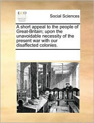 A short appeal to the people of Great-Britain; upon the unavoidable necessity of the present war with our disaffected colonies. - See Notes Multiple Contributors