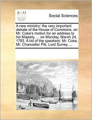 A new ministry: the very important debate of the House of Commons, on Mr. Coke's motion for an address to his Majesty, ... on Monday, March 24, 1783. A list of the speakers: Mr. Coke, Mr. Chancellor Pitt, Lord Surrey, ... - See Notes Multiple Contributors